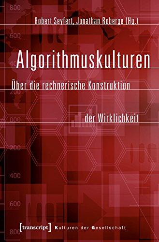Algorithmuskulturen: Über die rechnerische Konstruktion der Wirklichkeit (Kulturen der Gesellschaft 26)